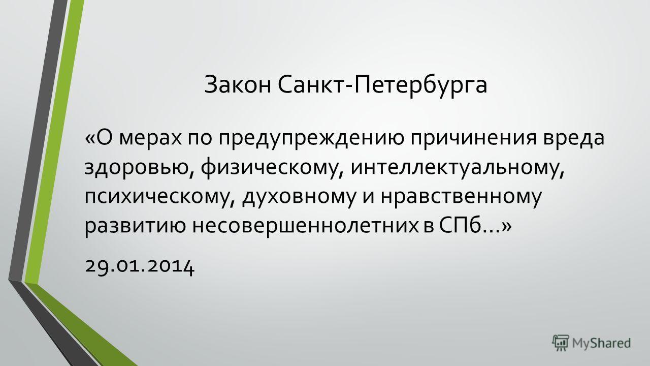 Закон Санкт-Петербурга «О мерах по предупреждению причинения вреда здоровью, физическому, интеллектуальному, психическому, духовному и нравственному развитию несовершеннолетних в СПб…» 29.01.2014