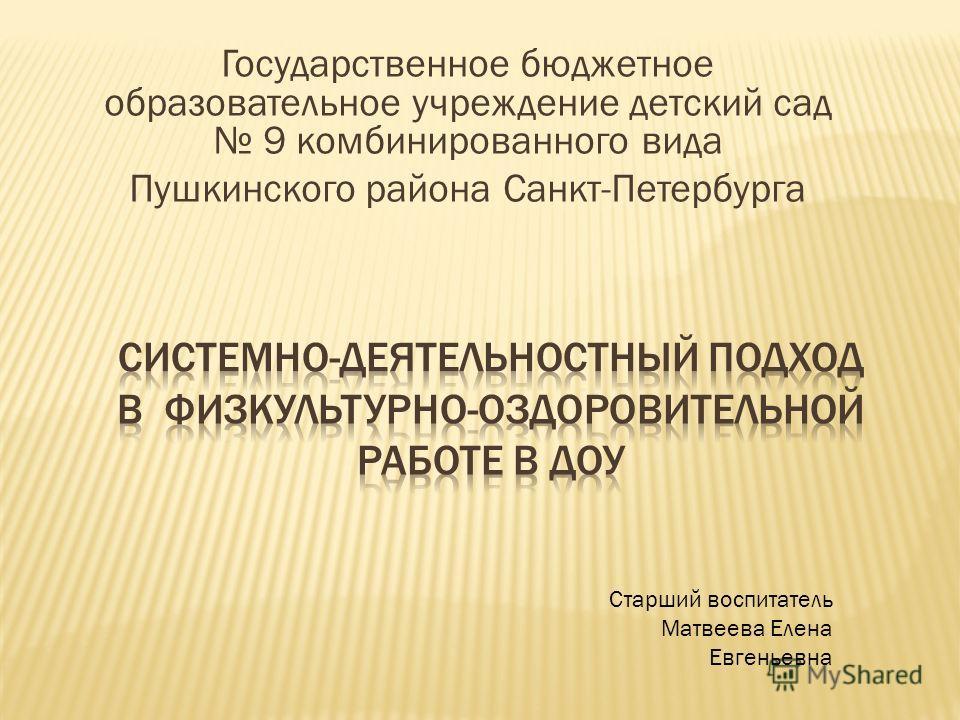 Государственное бюджетное образовательное учреждение детский сад 9 комбинированного вида Пушкинского района Санкт-Петербурга Старший воспитатель Матвеева Елена Евгеньевна