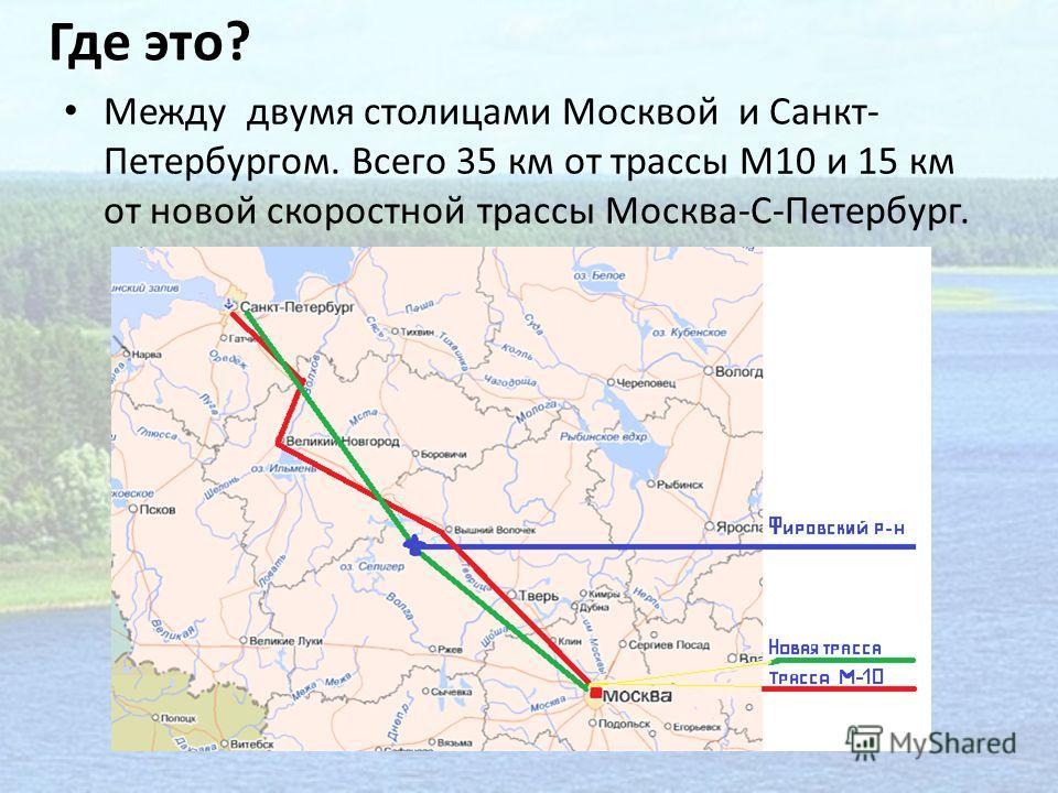 Где это? Между двумя столицами Москвой и Санкт- Петербургом. Всего 35 км от трассы М10 и 15 км от новой скоростной трассы Москва-С-Петербург.