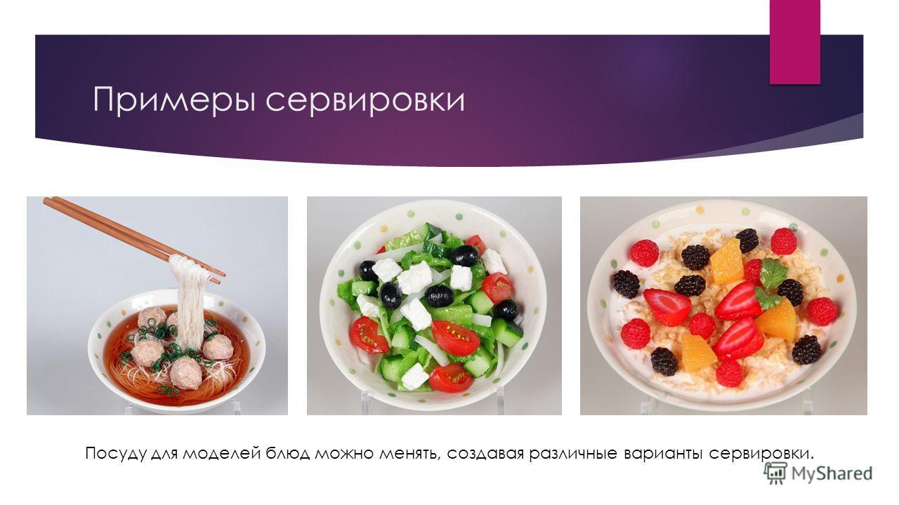 Примеры сервировки Посуду для моделей блюд можно менять, создавая различные варианты сервировки.