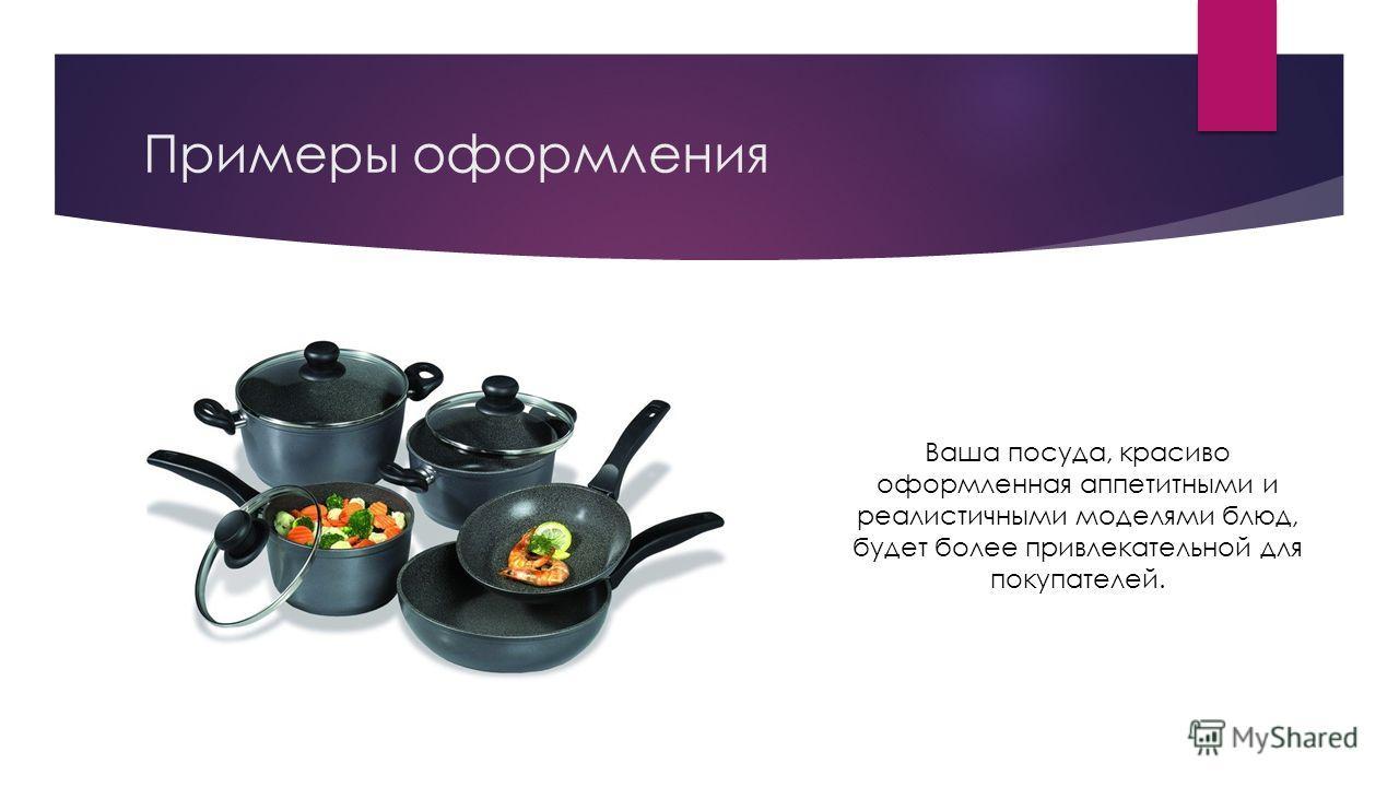 Примеры оформления Ваша посуда, красиво оформленная аппетитными и реалистичными моделями блюд, будет более привлекательной для покупателей.
