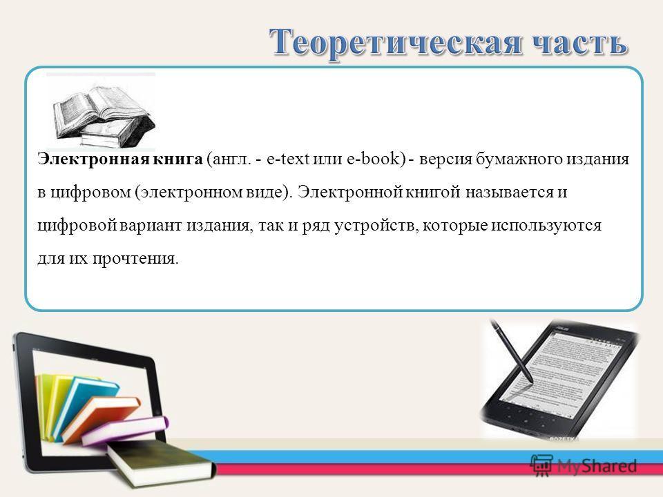 Электронная книга (англ. - e-text или e-book) - версия бумажного издания в цифровом (электронном виде). Электронной книгой называется и цифровой вариант издания, так и ряд устройств, которые используются для их прочтения.