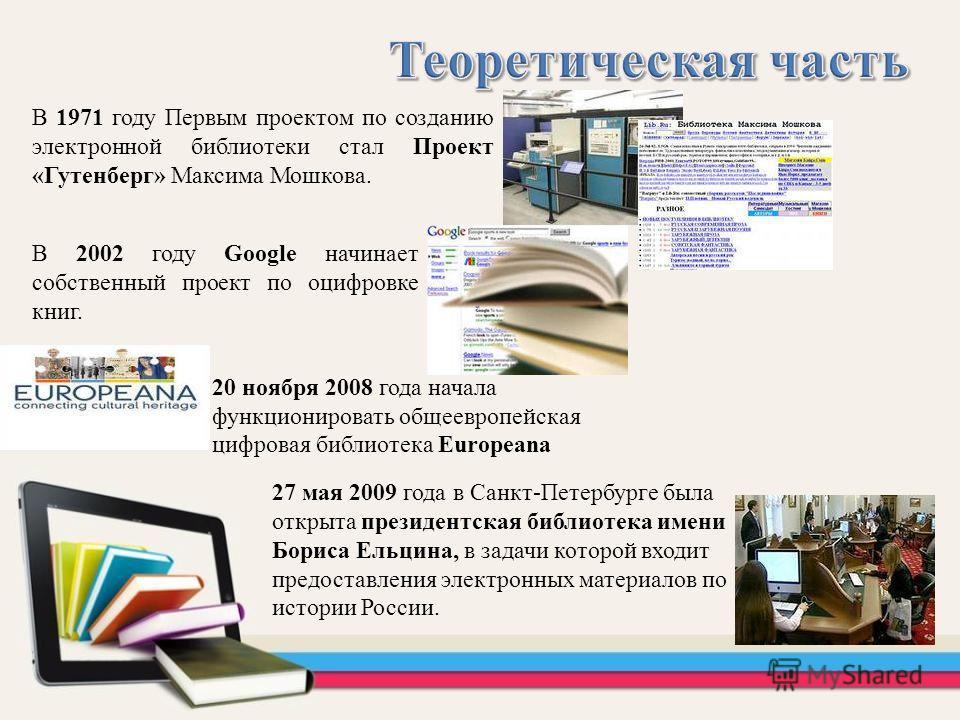 В 1971 году Первым проектом по созданию электронной библиотеки стал Проект «Гутенберг» Максима Мошкова. В 2002 году Google начинает собственный проект по оцифровке книг. 20 ноября 2008 года начала функционировать общеевропейская цифровая библиотека E