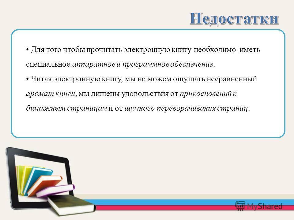 Для того чтобы прочитать электронную книгу необходимо иметь специальное аппаратное и программное обеспечение. Читая электронную книгу, мы не можем ощущать несравненный аромат книги, мы лишены удовольствия от прикосновений к бумажным страницам и от шу