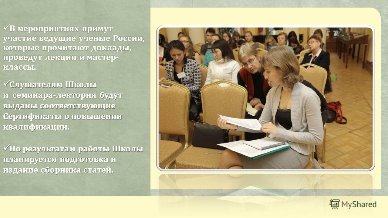 В мероприятиях примут участие ведущие ученые России, которые прочитают доклады, проведут лекции и мастер- классы. В мероприятиях примут участие ведущие ученые России, которые прочитают доклады, проведут лекции и мастер- классы. Слушателям Школы и сем