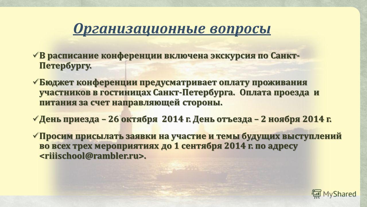 Организационные вопросы В расписание конференции включена экскурсия по Санкт- Петербургу. В расписание конференции включена экскурсия по Санкт- Петербургу. Бюджет конференции предусматривает оплату проживания участников в гостиницах Санкт-Петербурга.