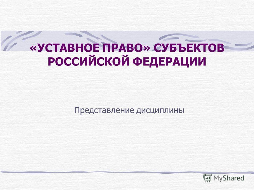 «УСТАВНОЕ ПРАВО» СУБЪЕКТОВ РОССИЙСКОЙ ФЕДЕРАЦИИ Представление дисциплины