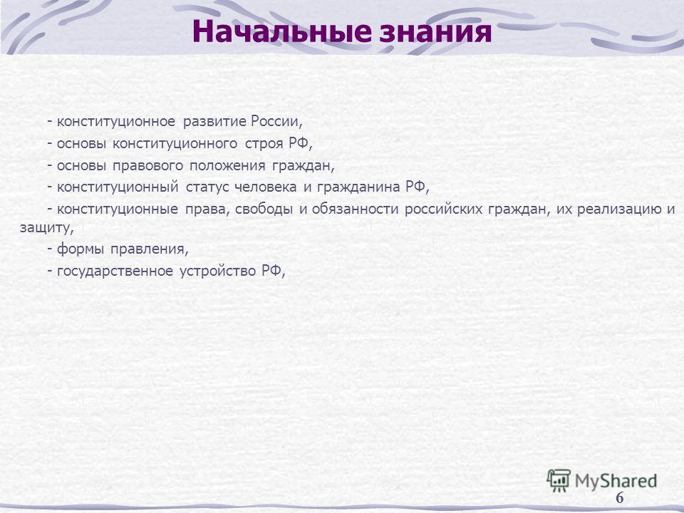 6 Начальные знания - конституционное развитие России, - основы конституционного строя РФ, - основы правового положения граждан, - конституционный статус человека и гражданина РФ, - конституционные права, свободы и обязанности российских граждан, их р