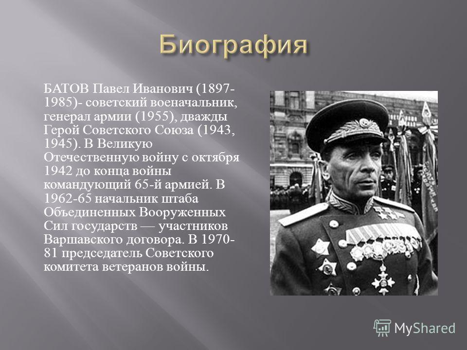 БАТОВ Павел Иванович (1897- 1985)- советский военачальник, генерал армии (1955), дважды Герой Советского Союза (1943, 1945). В Великую Отечественную войну с октября 1942 до конца войны командующий 65- й армией. В 1962-65 начальник штаба Объединенных