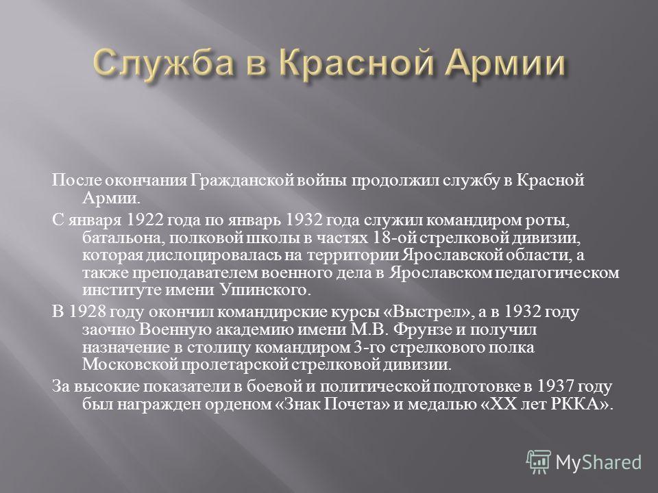 После окончания Гражданской войны продолжил службу в Красной Армии. С января 1922 года по январь 1932 года служил командиром роты, батальона, полковой школы в частях 18- ой стрелковой дивизии, которая дислоцировалась на территории Ярославской области