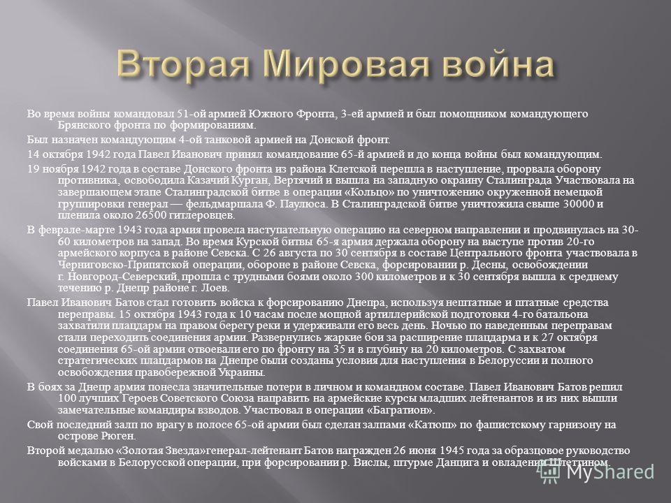 Во время войны командовал 51- ой армией Южного Фронта, 3- ей армией и был помощником командующего Брянского фронта по формированиям. Был назначен командующим 4- ой танковой армией на Донской фронт. 14 октября 1942 года Павел Иванович принял командова