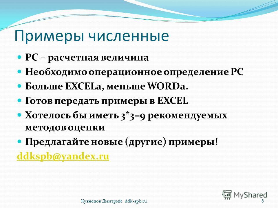 Примеры численные РС – расчетная величина Необходимо операционное определение РС Больше EXCELа, меньше WORDа. Готов передать примеры в EXCEL Хотелось бы иметь 3*3=9 рекомендуемых методов оценки Предлагайте новые (другие) примеры! ddkspb@yandex.ru 8Ку