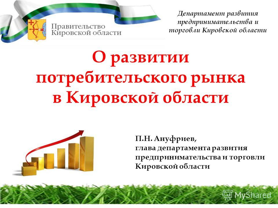 Департамент развития предпринимательства и торговли Кировской области О развитии потребительского рынка в Кировской области П.Н. Ануфриев, глава департамента развития предпринимательства и торговли Кировской области