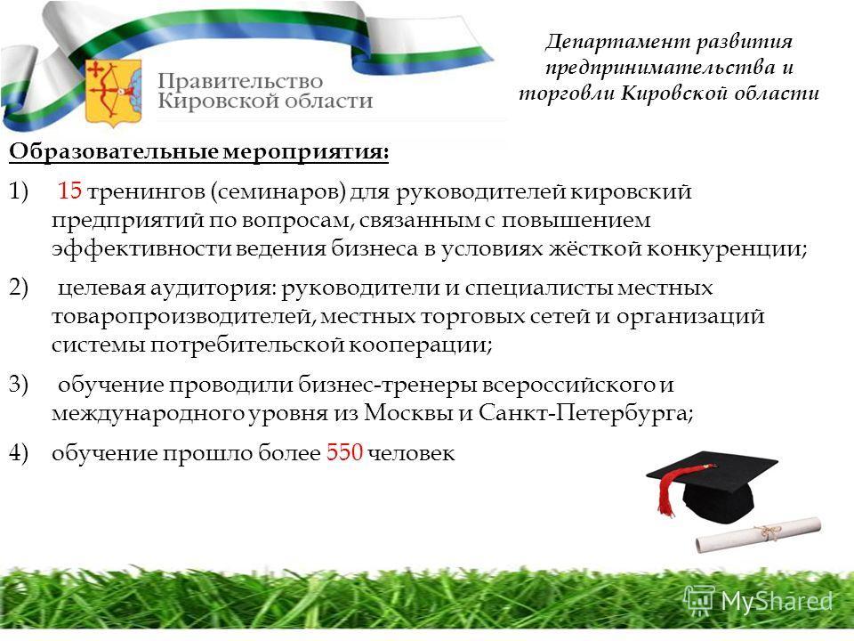 Департамент развития предпринимательства и торговли Кировской области Образовательные мероприятия: 1) 15 тренингов (семинаров) для руководителей кировский предприятий по вопросам, связанным с повышением эффективности ведения бизнеса в условиях жёстко