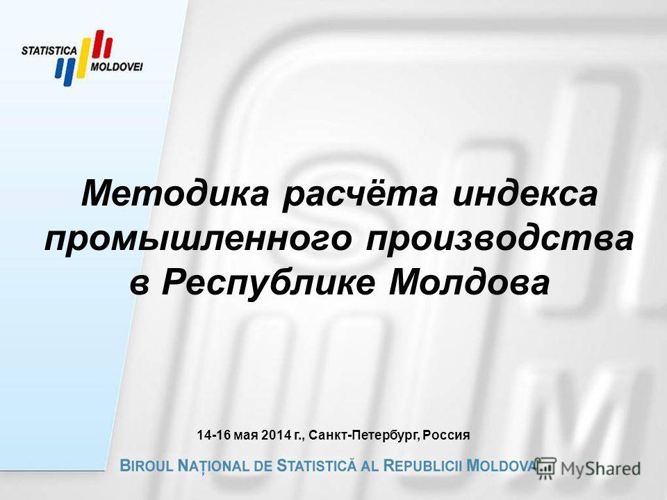 Методика расчёта индекса промышленного производства в Республике Молдова 14-16 мая 2014 г., Санкт-Петербург, Россия