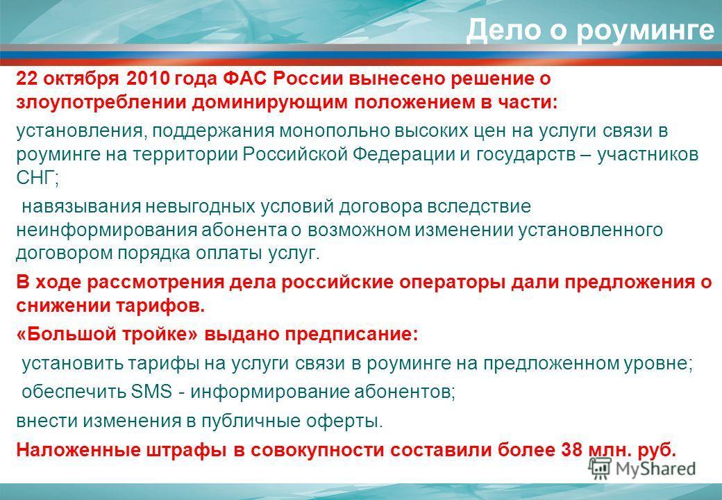 Дело о роуминге 22 октября 2010 года ФАС России вынесено решение о злоупотреблении доминирующим положением в части: установления, поддержания монопольно высоких цен на услуги связи в роуминге на территории Российской Федерации и государств – участник