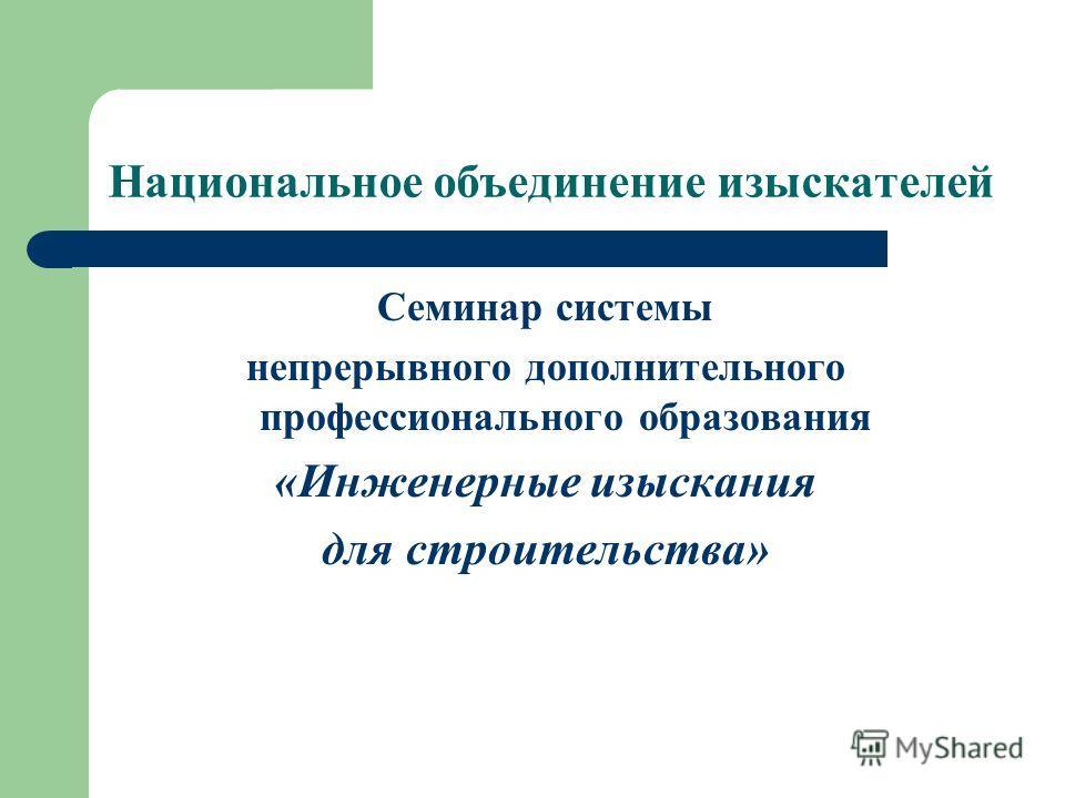 Национальное объединение изыскателей Семинар системы непрерывного дополнительного профессионального образования «Инженерные изыскания для строительства»