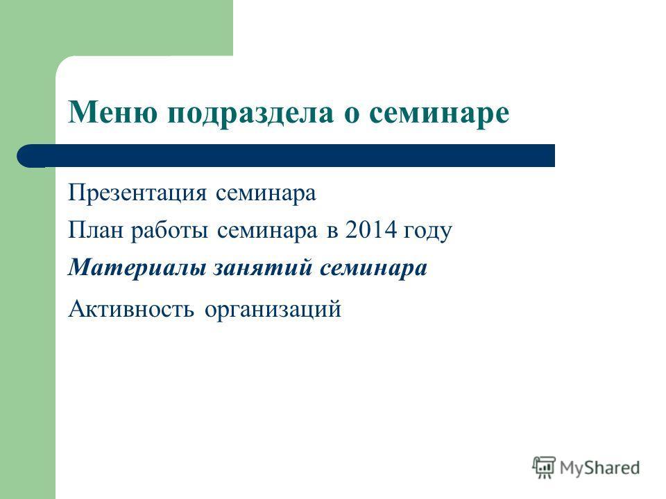 Меню подраздела о семинаре Презентация семинара План работы семинара в 2014 году Материалы занятий семинара Активность организаций