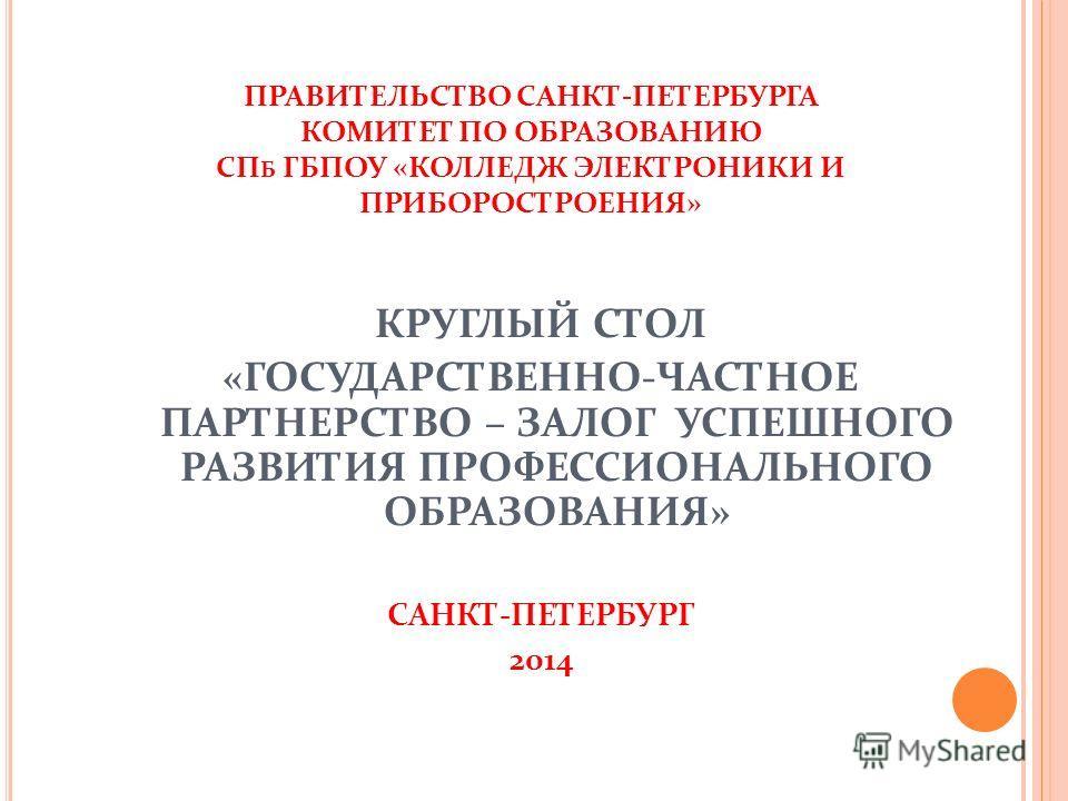 ПРАВИТЕЛЬСТВО САНКТ-ПЕТЕРБУРГА КОМИТЕТ ПО ОБРАЗОВАНИЮ СП Б ГБПОУ «КОЛЛЕДЖ ЭЛЕКТРОНИКИ И ПРИБОРОСТРОЕНИЯ» КРУГЛЫЙ СТОЛ «ГОСУДАРСТВЕННО-ЧАСТНОЕ ПАРТНЕРСТВО – ЗАЛОГ УСПЕШНОГО РАЗВИТИЯ ПРОФЕССИОНАЛЬНОГО ОБРАЗОВАНИЯ» САНКТ-ПЕТЕРБУРГ 2014