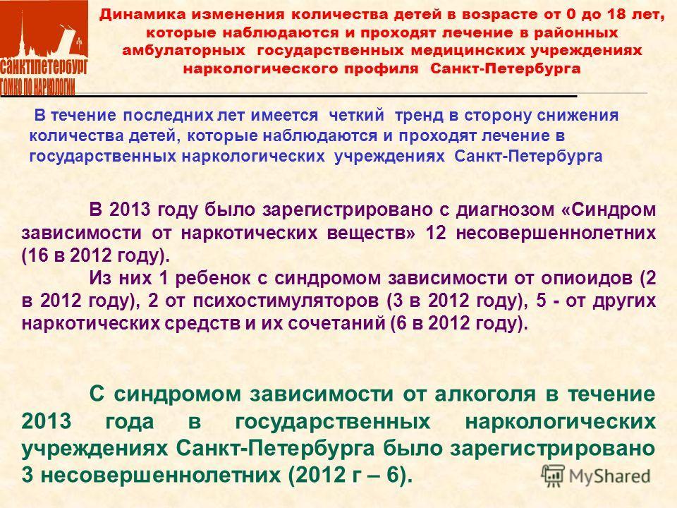 В течение последних лет имеется четкий тренд в сторону снижения количества детей, которые наблюдаются и проходят лечение в государственных наркологических учреждениях Санкт-Петербурга Динамика изменения количества детей в возрасте от 0 до 18 лет, кот