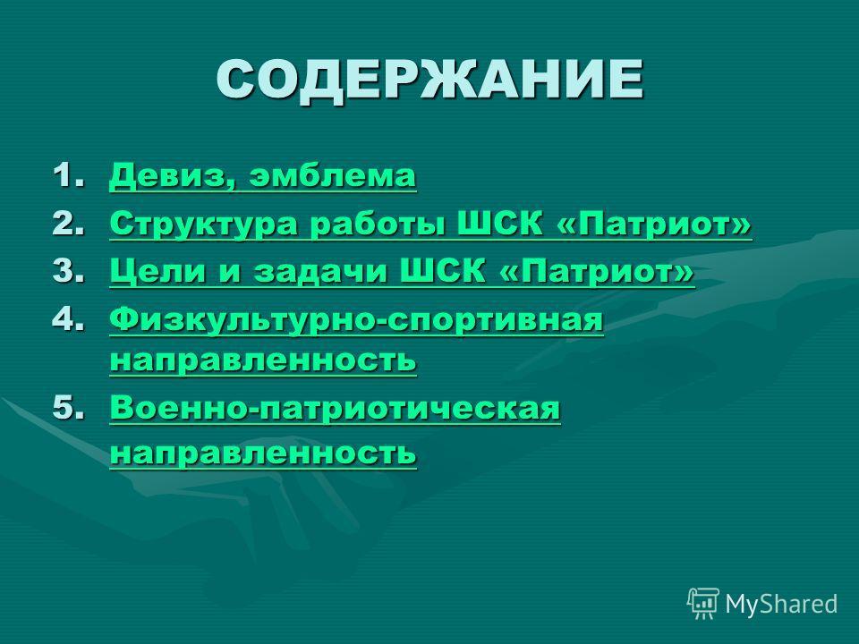 СОДЕРЖАНИЕ 1.Девиз, эмблема Девиз, эмблема Девиз, эмблема 2. Структура работы ШСК «Патриот» Структура работы ШСК «Патриот»Структура работы ШСК «Патриот» 3. Цели и задачи ШСК «Патриот» Цели и задачи ШСК «Патриот»Цели и задачи ШСК «Патриот» 4.Физкульту