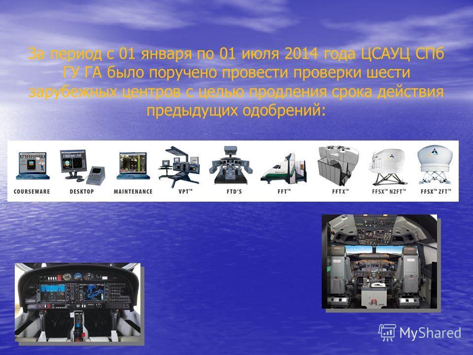 За период с 01 января по 01 июля 2014 года ЦСАУЦ СПб ГУ ГА было поручено провести проверки шести зарубежных центров с целью продления срока действия предыдущих одобрений: