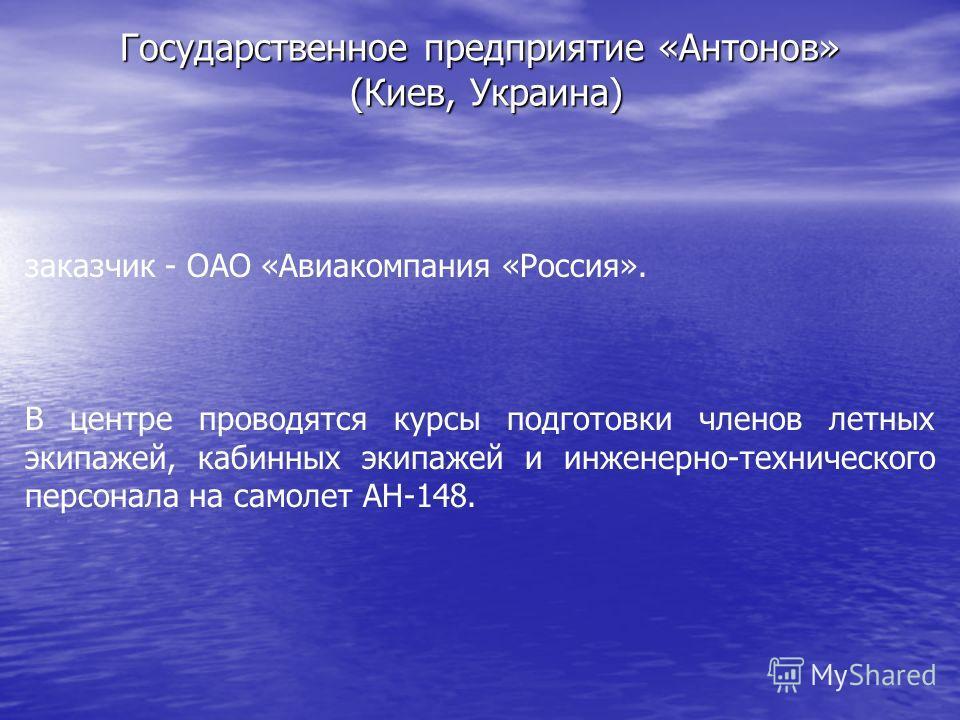 Государственное предприятие «Антонов» (Киев, Украина) заказчик - ОАО «Авиакомпания «Россия». В центре проводятся курсы подготовки членов летных экипажей, кабинных экипажей и инженерно-технического персонала на самолет АН-148.