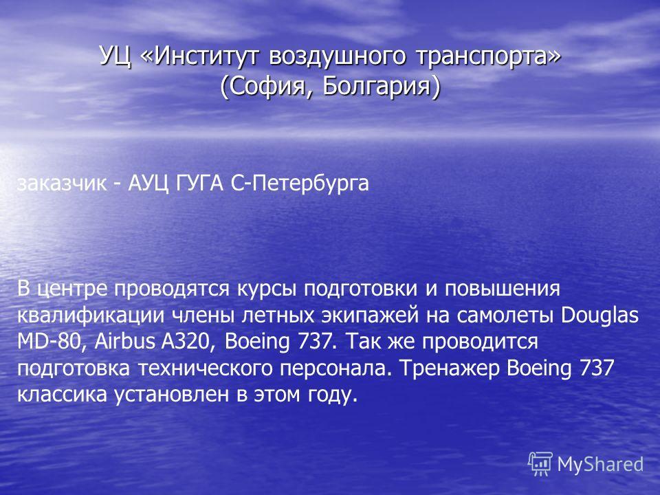 УЦ «Институт воздушного транспорта» (София, Болгария) заказчик - АУЦ ГУГА С-Петербурга В центре проводятся курсы подготовки и повышения квалификации члены летных экипажей на самолеты Douglas MD-80, Airbus A320, Boeing 737. Так же проводится подготовк