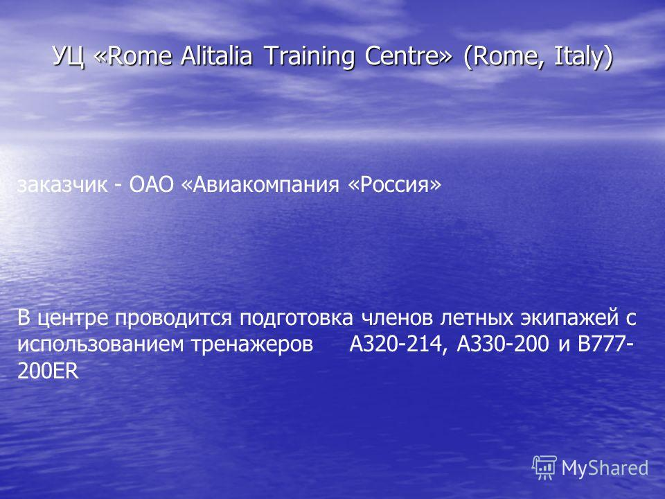УЦ «Rome Alitalia Training Centre» (Rome, Italy) заказчик - ОАО «Авиакомпания «Россия» В центре проводится подготовка членов летных экипажей с использованием тренажеров A320-214, A330-200 и B777- 200ER