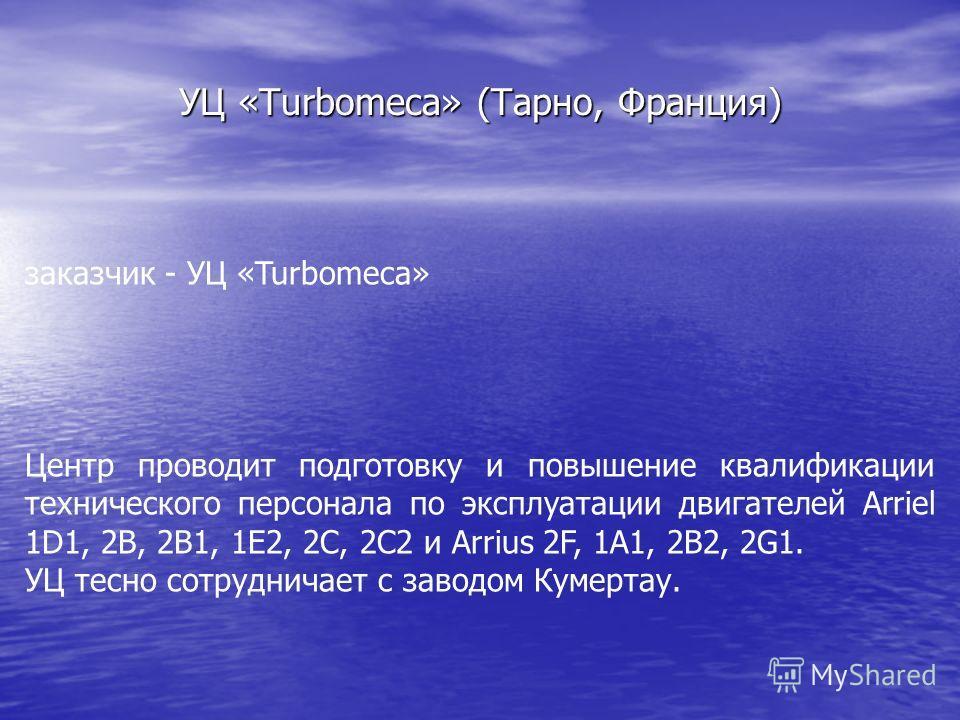 УЦ «Turbomeca» (Тарно, Франция) заказчик - УЦ «Turbomeca» Центр проводит подготовку и повышение квалификации технического персонала по эксплуатации двигателей Arriel 1D1, 2B, 2B1, 1E2, 2C, 2C2 и Arrius 2F, 1A1, 2B2, 2G1. УЦ тесно сотрудничает с завод