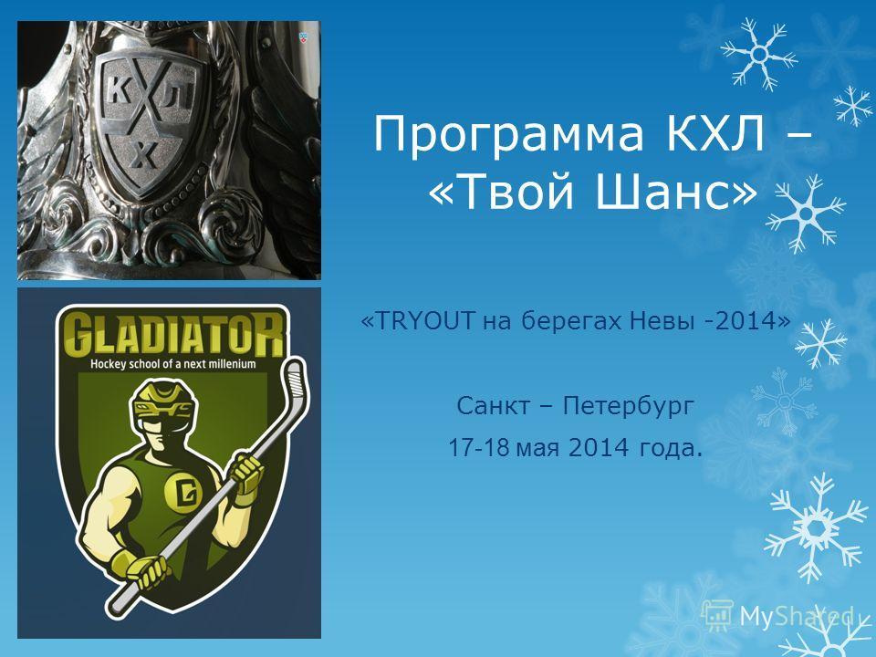 Программа КХЛ – «Твой Шанс» «TRYOUT на берегах Невы -2014» Санкт – Петербург 17-18 мая 2014 года.