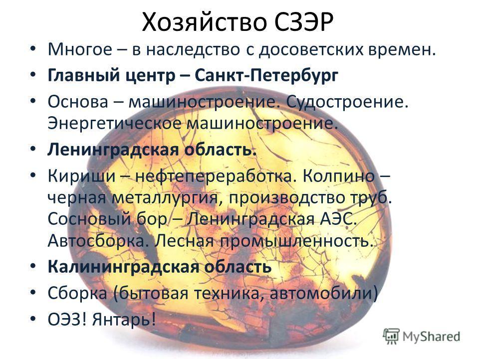Хозяйство СЗЭР Многое – в наследство с досоветских времен. Главный центр – Санкт-Петербург Основа – машиностроение. Судостроение. Энергетическое машиностроение. Ленинградская область. Кириши – нефтепереработка. Колпино – черная металлургия, производс