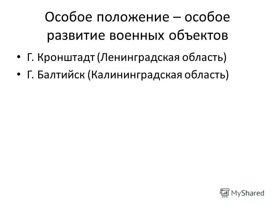 Особое положение – особое развитие военных объектов Г. Кронштадт (Ленинградская область) Г. Балтийск (Калининградская область)