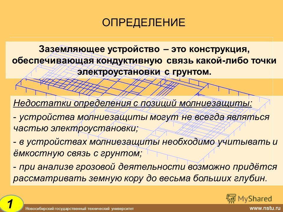 Новосибирский государственный технический университет www.nstu.ru ОПРЕДЕЛЕНИЕ Заземляющее устройство – это конструкция, обеспечивающая кондуктивную связь какой-либо точки электроустановки с грунтом. Недостатки определения с позиций молниезащиты: - ус