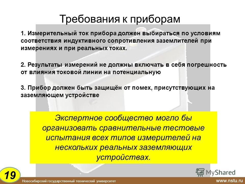Новосибирский государственный технический университет www.nstu.ru Требования к приборам 1. Измерительный ток прибора должен выбираться по условиям соответствия индуктивного сопротивления заземлителей при измерениях и при реальных токах. 2. Результаты