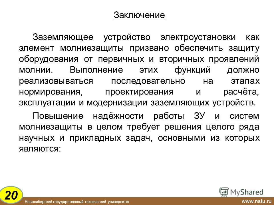 Новосибирский государственный технический университет www.nstu.ru Заключение Заземляющее устройство электроустановки как элемент молниезащиты призвано обеспечить защиту оборудования от первичных и вторичных проявлений молнии. Выполнение этих функций