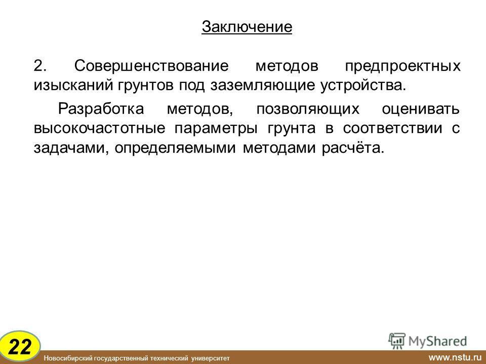 Новосибирский государственный технический университет www.nstu.ru Заключение 2. Совершенствование методов предпроектных изысканий грунтов под заземляющие устройства. Разработка методов, позволяющих оценивать высокочастотные параметры грунта в соответ