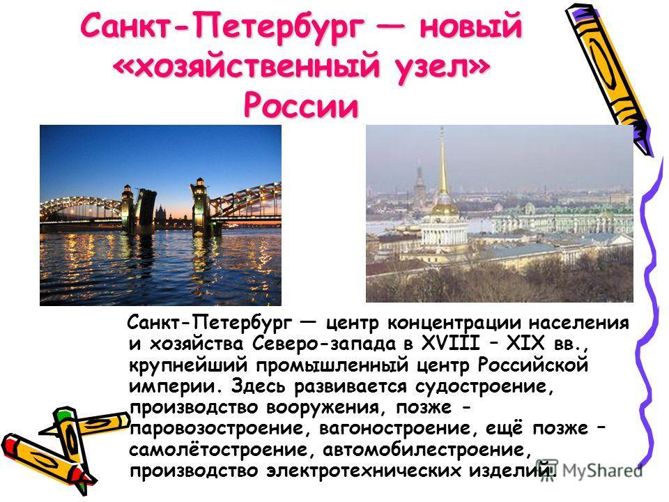 Санкт-Петербург новый «хозяйственный узел» России Санкт-Петербург центр концентрации населения и хозяйства Северо-запада в XVIII – XIX вв., крупнейший промышленный центр Российской империи. Здесь развивается судостроение, производство вооружения, поз