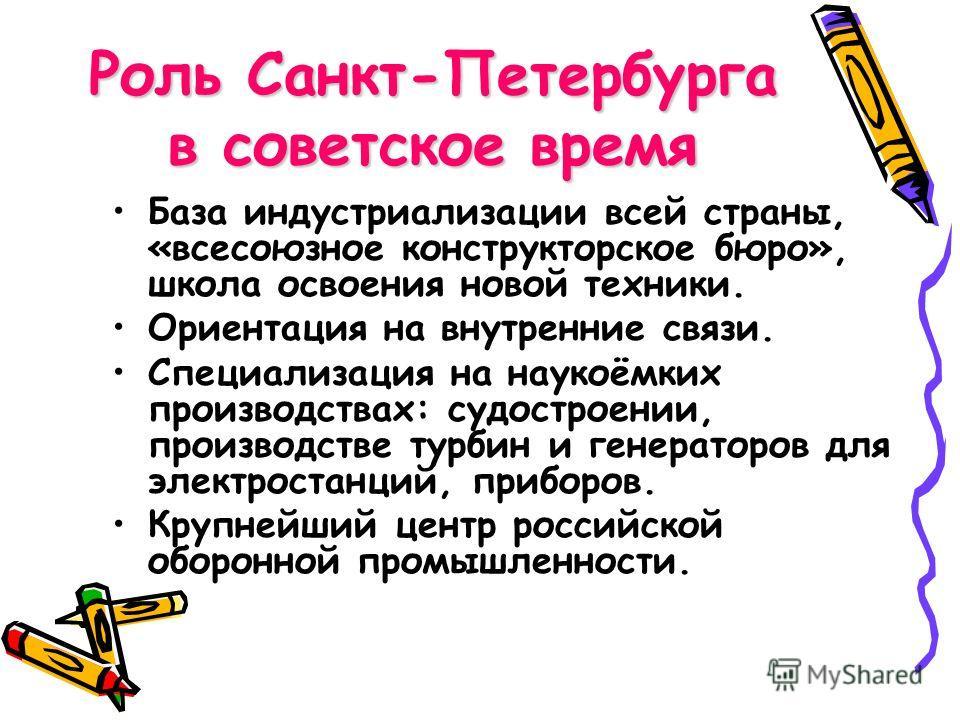 Роль Санкт-Петербурга в советское время База индустриализации всей страны, «всесоюзное конструкторское бюро», школа освоения новой техники. Ориентация на внутренние связи. Специализация на наукоёмких производствах: судостроении, производстве турбин и