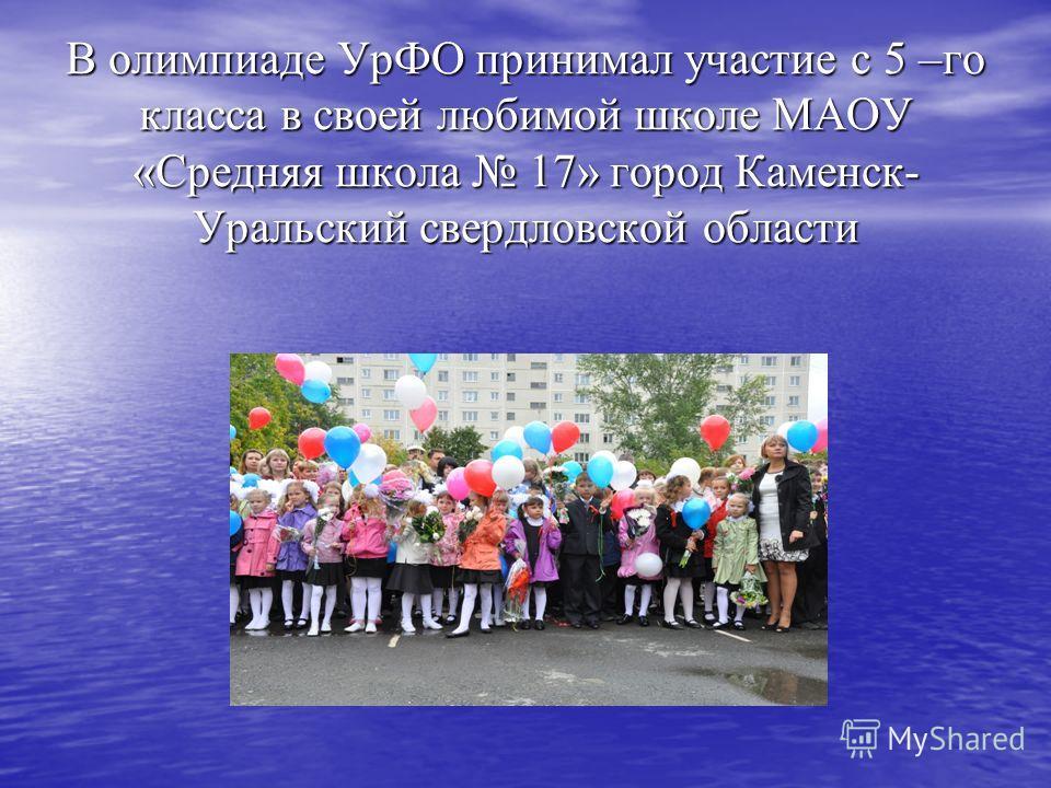 В олимпиаде УрФО принимал участие с 5 –го класса в своей любимой школе МАОУ «Средняя школа 17» город Каменск- Уральский свердловской области