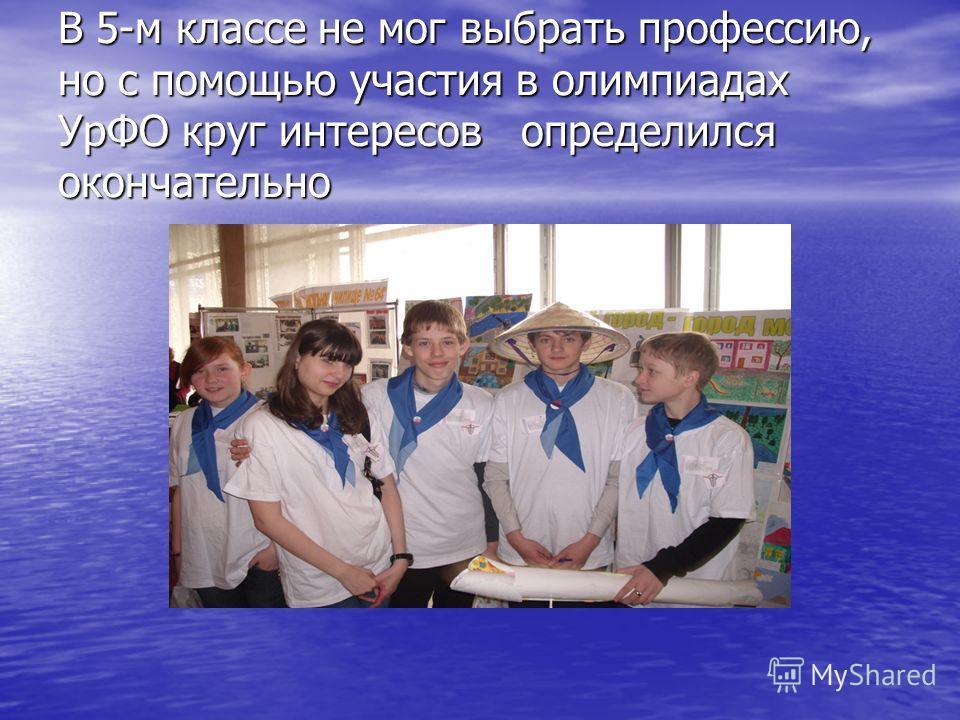 В 5-м классе не мог выбрать профессию, но с помощью участия в олимпиадах УрФО круг интересов определился окончательно