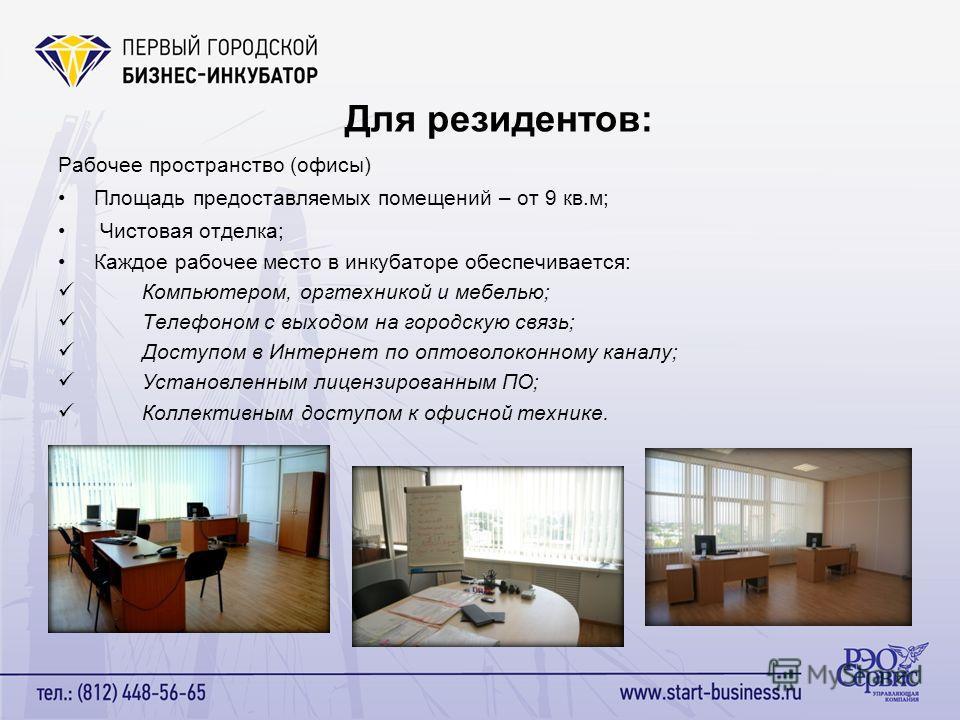 Для резидентов: Рабочее пространство (офисы) Площадь предоставляемых помещений – от 9 кв.м; Чистовая отделка; Каждое рабочее место в инкубаторе обеспечивается: Компьютером, оргтехникой и мебелью; Телефоном с выходом на городскую связь; Доступом в Инт