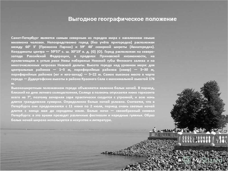 Выгодное географическое положение Санкт-Петербург является самым северным из городов мира с населением свыше миллиона человек. Непосредственно город (без учёта пригородов) расположен между 60° 5 (Промзона Парнас) и 59° 48 северной широты (Авиагородок