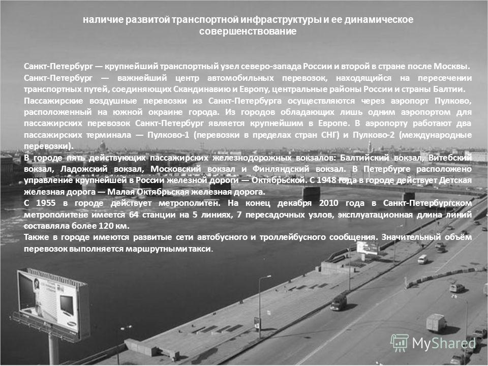 наличие развитой транспортной инфраструктуры и ее динамическое совершенствование Санкт-Петербург крупнейший транспортный узел северо-запада России и второй в стране после Москвы. Санкт-Петербург важнейший центр автомобильных перевозок, находящийся на