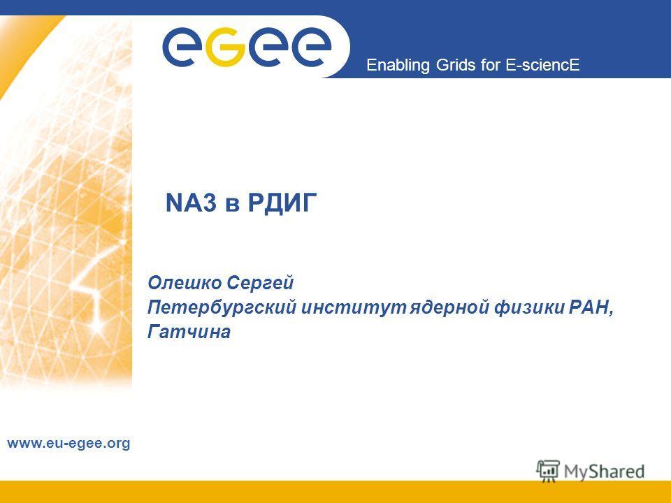 Enabling Grids for E-sciencE www.eu-egee.org NA3 в РДИГ Олешко Сергей Петербургский институт ядерной физики РАН, Гатчина