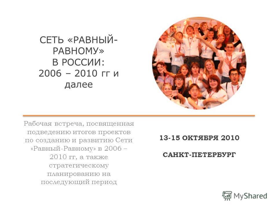 СЕТЬ «РАВНЫЙ- РАВНОМУ» В РОССИИ: 2006 – 2010 гг и далее Рабочая встреча, посвященная подведению итогов проектов по созданию и развитию Сети «Равный-Равному» в 2006 – 2010 гг, а также стратегическому планированию на последующий период 13-15 ОКТЯБРЯ 20
