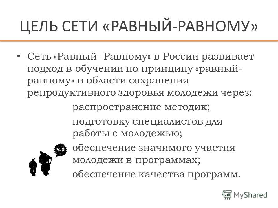ЦЕЛЬ СЕТИ «РАВНЫЙ-РАВНОМУ» Сеть «Равный- Равному» в России развивает подход в обучении по принципу «равный- равному» в области сохранения репродуктивного здоровья молодежи через: распространение методик; подготовку специалистов для работы с молодежью