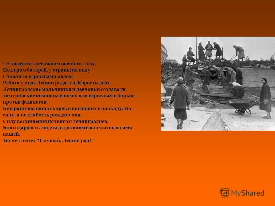 - В далеком тревожном военном году, Под гром батарей, у страны на виду Стояли со взрослыми рядом Ребята у стен Ленинграда. (А.Коростылев) Ленинградские мальчишки и девчонки создавали тимуровские команды и помогали взрослым в борьбе против фашистов. Б