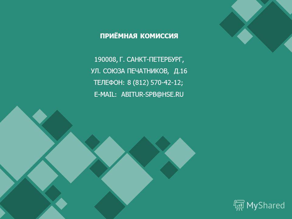 ПРИЁМНАЯ КОМИССИЯ 190008, Г. САНКТ-ПЕТЕРБУРГ, УЛ. СОЮЗА ПЕЧАТНИКОВ, Д.16 ТЕЛЕФОН: 8 (812) 570-42-12; E-MAIL: ABITUR-SPB@HSE.RU