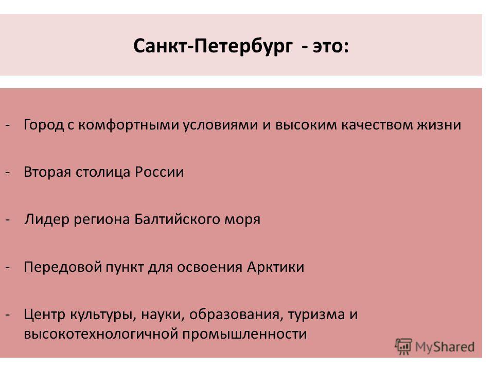 Санкт-Петербург - это: -Город с комфортными условиями и высоким качеством жизни -Вторая столица России - Лидер региона Балтийского моря -Передовой пункт для освоения Арктики -Центр культуры, науки, образования, туризма и высокотехнологичной промышлен